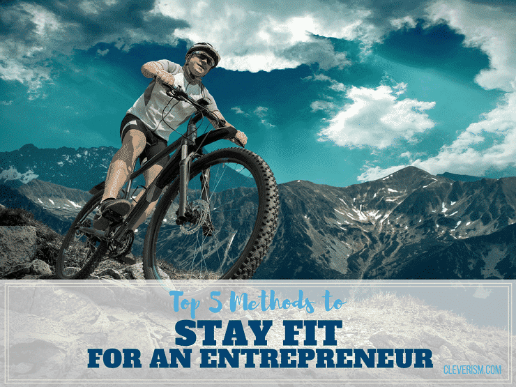Top 5 Methods To Stay Fit For An Entrepreneur