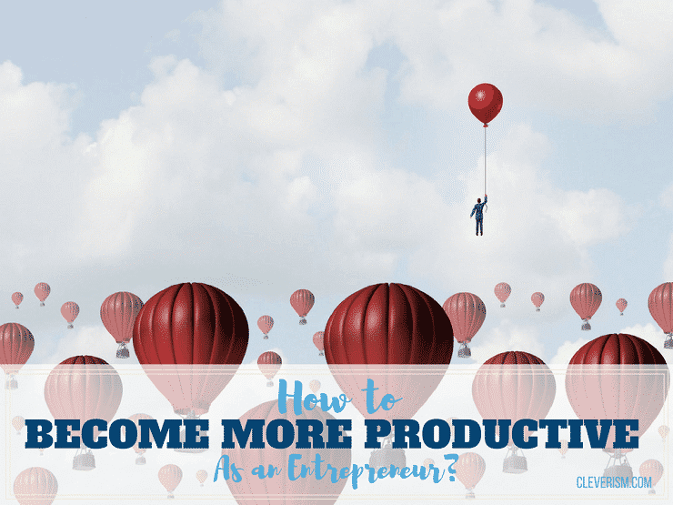 How to Become More Productive as an Entrepreneur?