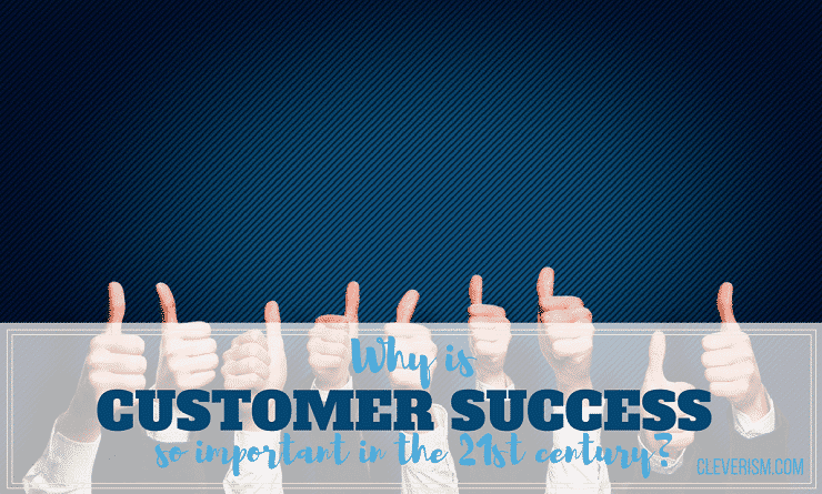 Why is Customer Success so Important in the 21st Century?