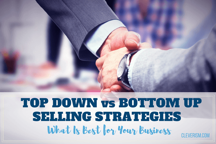 Top Down vs. Bottom Up Selling Strategies - What Is Best for Your Business