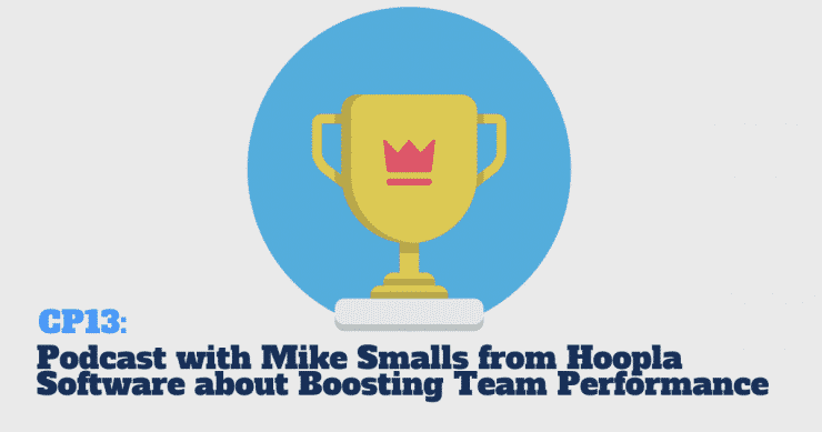 CP13: Podcast with Mike Smalls from Hoopla Software about Boosting Team Performance