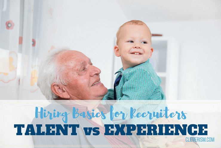 Hiring Basics for Recruiters: Talent versus Experience