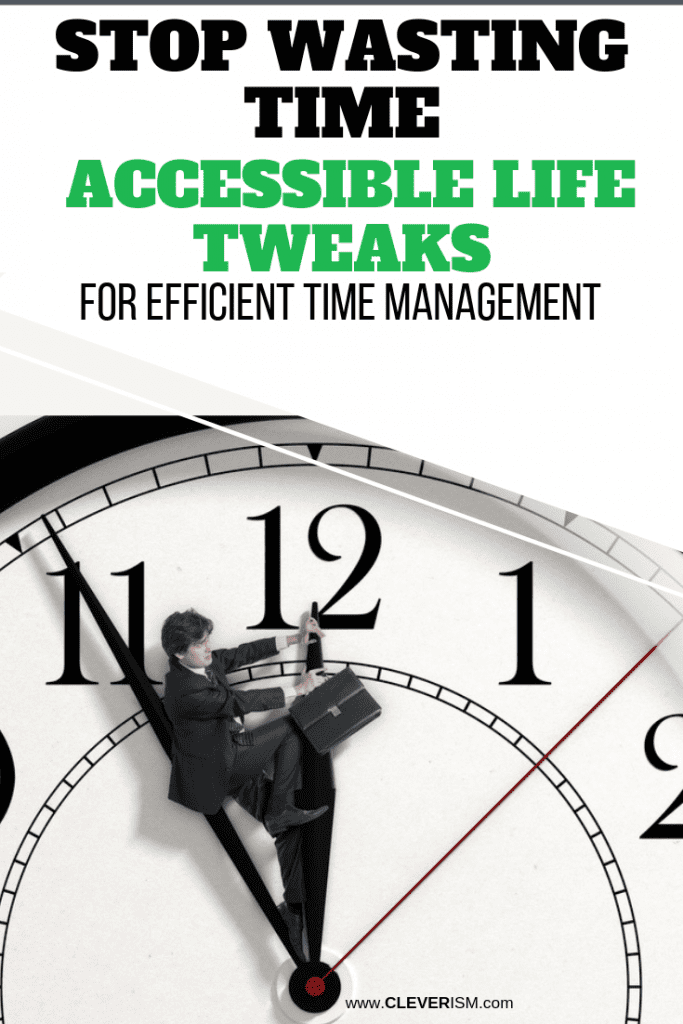 Stop Wasting Time Accessible Life Tweaks for Efficient Time Management