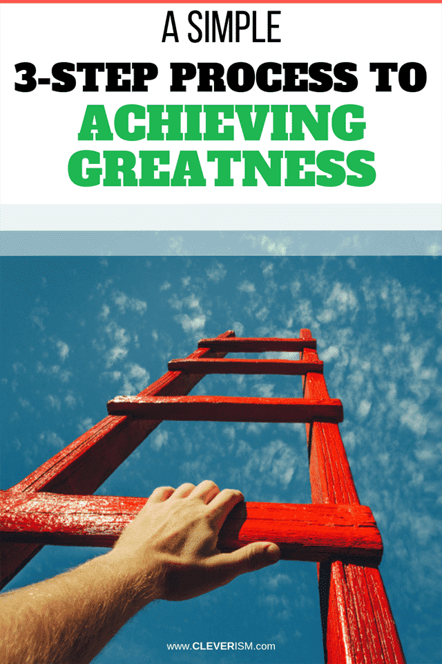A Simple 3-Step Process to Achieving Greatness