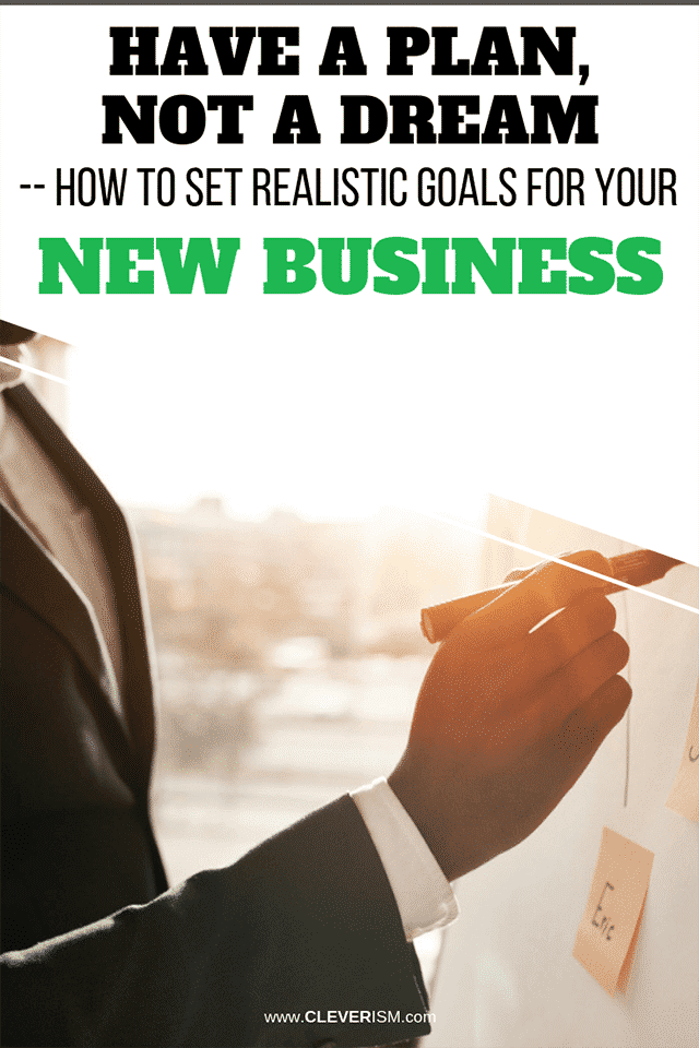 Have a Plan, Not a Dream - How to Set Realistic Goals for Your New Business