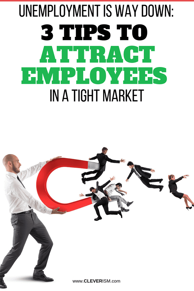 Unemployment is Way Down: 3 Tips to Attract Employees in a Tight Market