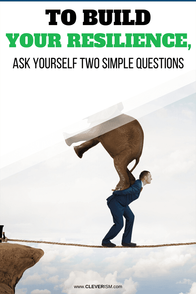 To Build Your Resilience, Ask Yourself Two Simple Questions